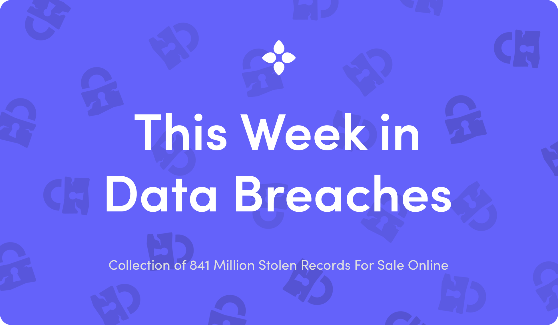 This Week in Data Breaches: Collection of 841M Stolen