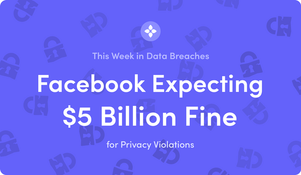 This Week in Data Breaches: Facebook Expecting $5 Billion Fine for Privacy Violations