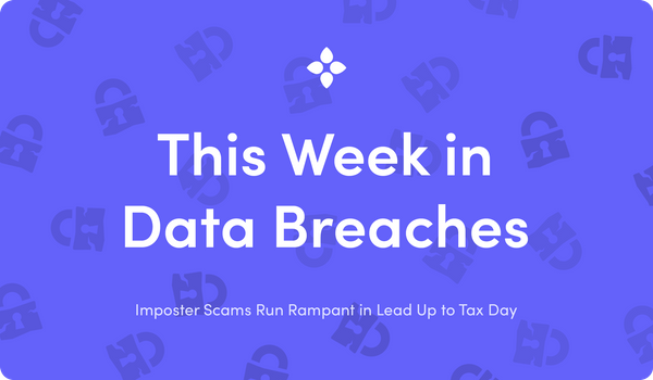 This Week in Data Breaches: Imposter Scams Run Rampant in Lead Up to Tax Day