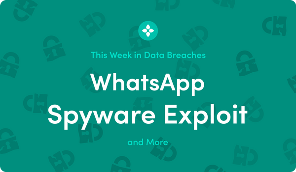 This Week in Data Breaches: WhatsApp Spyware Exploit