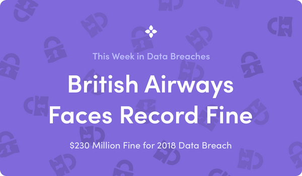 This Week in Data Breaches: British Airways Faces $230 Million GDPR Fine