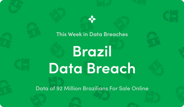 This Week in Data Breaches: Data of 92 Million Brazilians For Sale Online